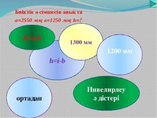 Биіктік өсімшесін анықта а=2550 мм; в=1250 мм; h=? h=i-b 1300 мм Нивелирлеу