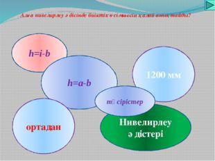 Алға нивелирлеу әдісінде биіктік өсімшесін қалай анықтайды? h=i-b h=a-b Ниве