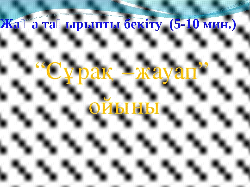 """Жаңа тақырыпты бекіту (5-10 мин.) """"Сұрақ –жауап"""" ойыны"""