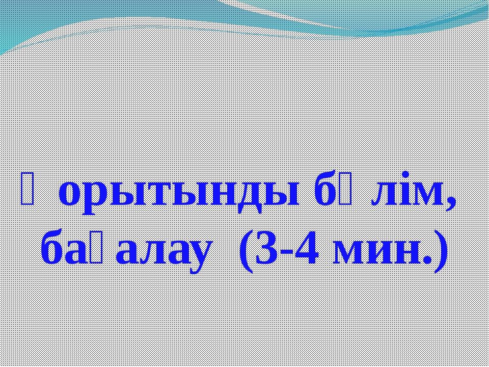 Қорытынды бөлім, бағалау (3-4 мин.)