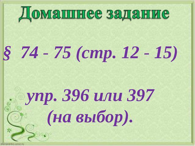 § 74 - 75 (стр. 12 - 15) упр. 396 или 397 (на выбор).