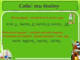 Сабақты бекіту Металдардың валенттігін көрсетіңдер: KOH _I_ Ba(OH)2 II Fe(OH)