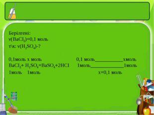 Берілгені: ν(BaCI2)=0,1 моль т\к: ν(H2SO4)-? 0,1моль х моль 0,1 моль_________