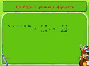 Негіздердің құрылымдық формуласы Na – O – H , K – O – H , O – H O – H Ca , AI