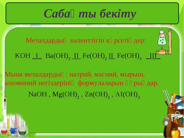 Сабақты бекіту Металдардың валенттігін көрсетіңдер: KOH _I_ Ba(OH)2 II Fe(OH)...