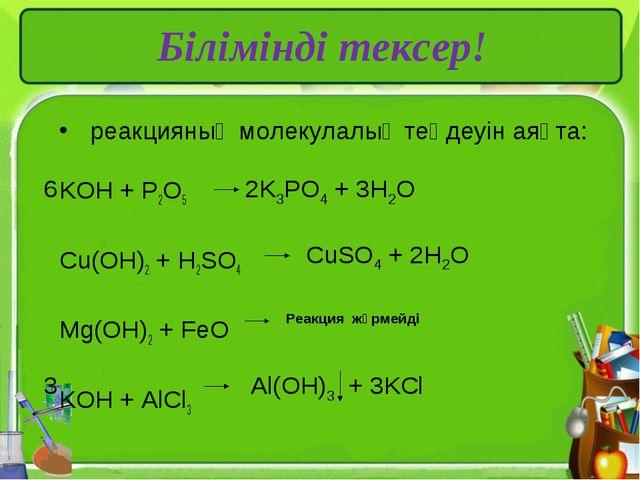 реакцияның молекулалық теңдеуін аяқта:  KOH + P2O5 Cu(OH)2 + H2SO4 Mg(OH)2...