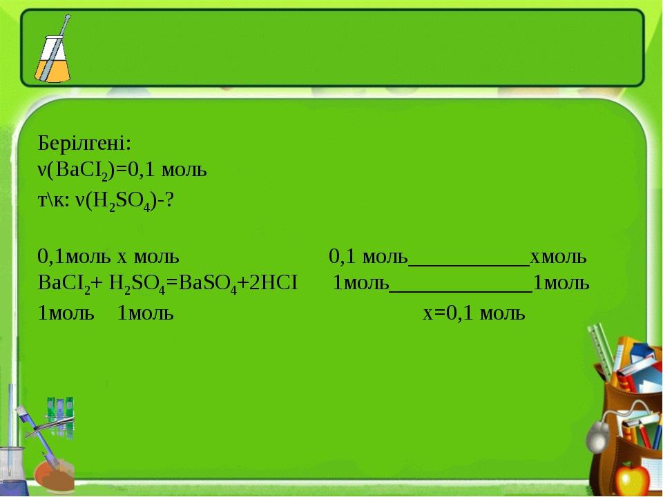 Берілгені: ν(BaCI2)=0,1 моль т\к: ν(H2SO4)-? 0,1моль х моль 0,1 моль_________...