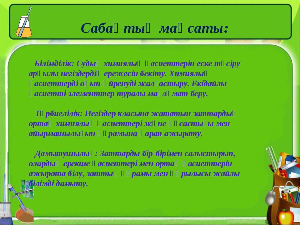 Сабақтың мақсаты: Білімділік: Судың химиялық қасиеттерін еске түсіру арқылы н...