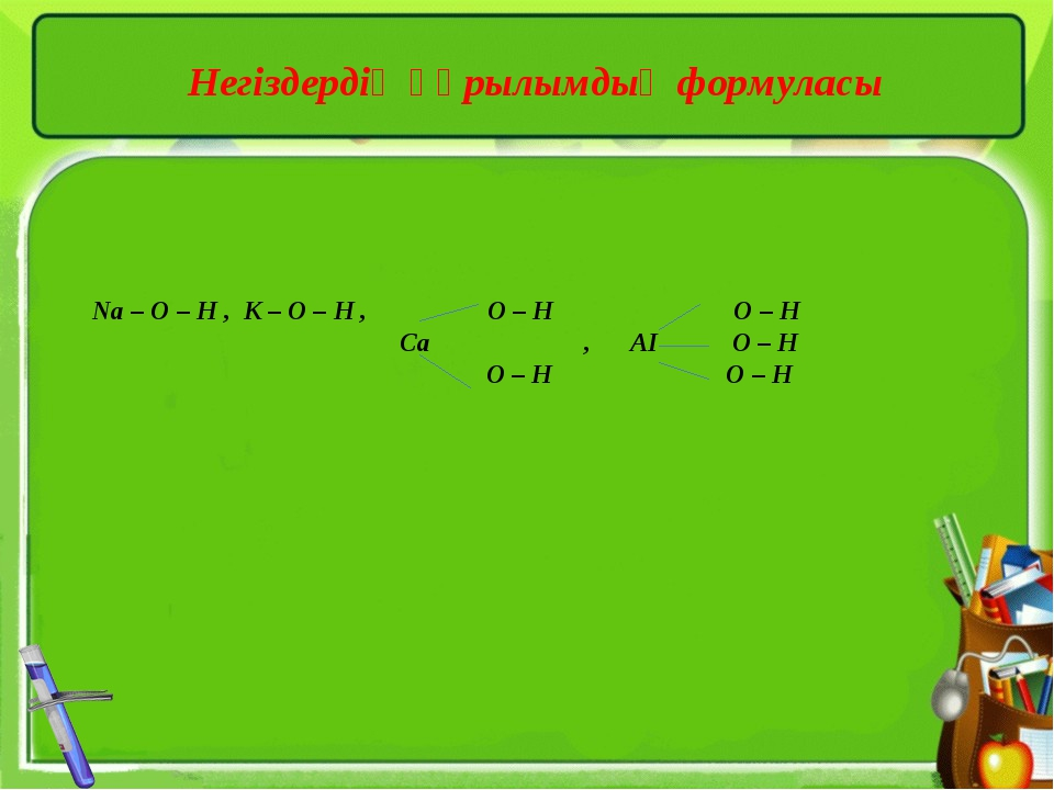 Негіздердің құрылымдық формуласы Na – O – H , K – O – H , O – H O – H Ca , AI...