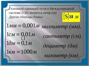 Основной единицей пути в Международной системе (СИ) является метр (м). Други