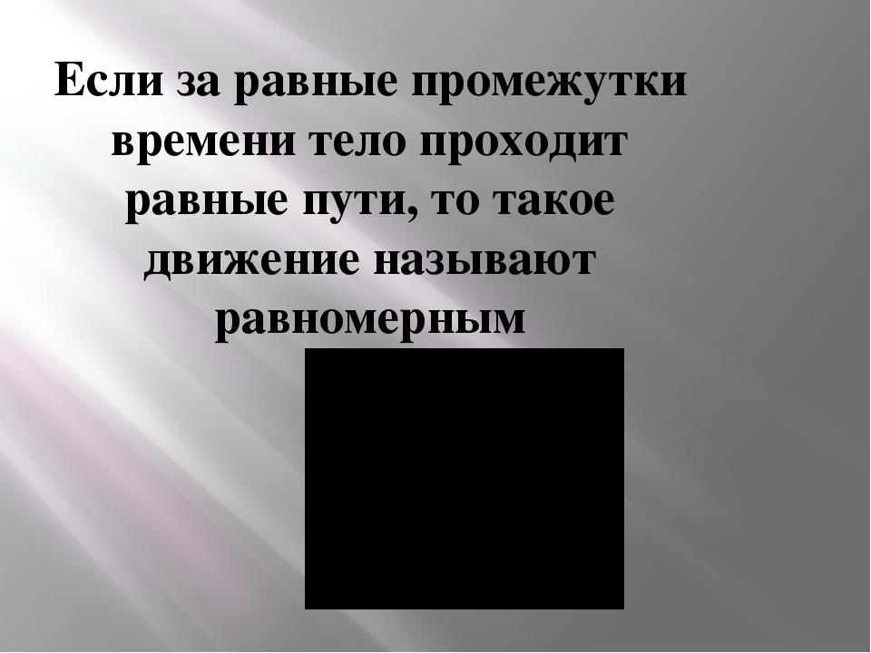 Если за равные промежутки времени тело проходит равные пути, то такое движени...