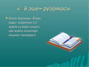 «Өй эше» рубрикасы Фатих Хөснинең «Йөзек кашы» әсәреннән 3-5 җөмлә күчереп ал