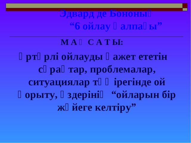 """Эдвард де Бононың """"6 ойлау қалпағы"""" М А Қ С А Т Ы: әртүрлі ойлауды қажет ете..."""