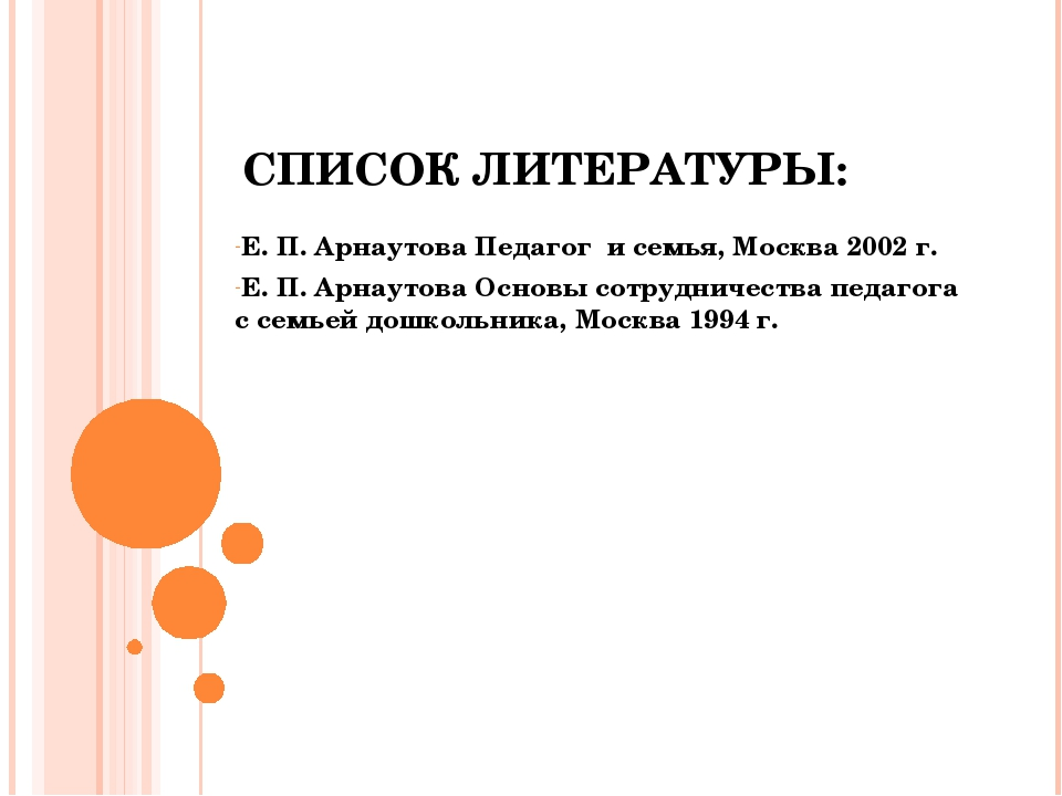 СПИСОК ЛИТЕРАТУРЫ: Е. П. Арнаутова Педагог и семья, Москва 2002 г. Е. П. Арна...