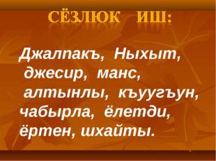 Джалпакъ, Ныхыт, джесир, манс, алтынлы, къуугъун, чабырла, ёлетди, ёртен, шха