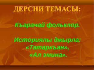 Къарачай фольклор. Историялы джырла: «Татаркъан», «Ал эмина».