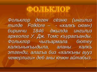 Фольклор деген сёзню (ингилиз тилде Folklore – - «халкъ оюм») биринчи 1846 д