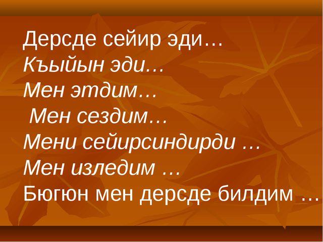 Дерсде сейир эди… Къыйын эди… Мен этдим… Мен сездим… Мени сейирсиндирди … Мен...
