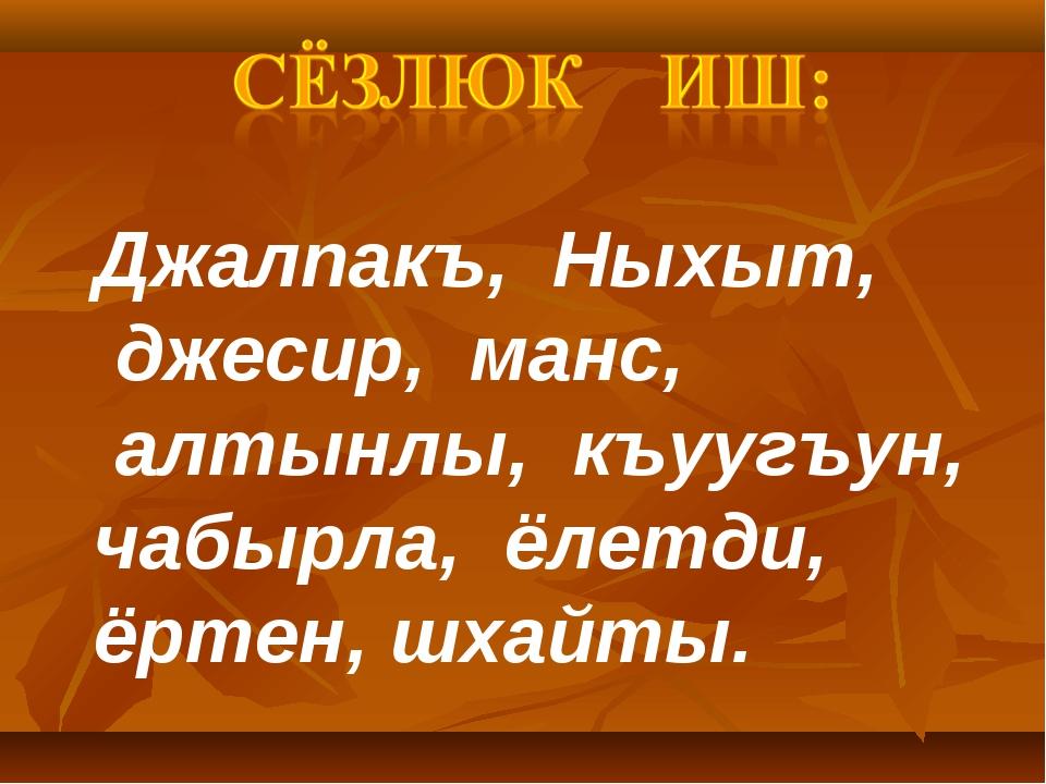 Джалпакъ, Ныхыт, джесир, манс, алтынлы, къуугъун, чабырла, ёлетди, ёртен, шха...