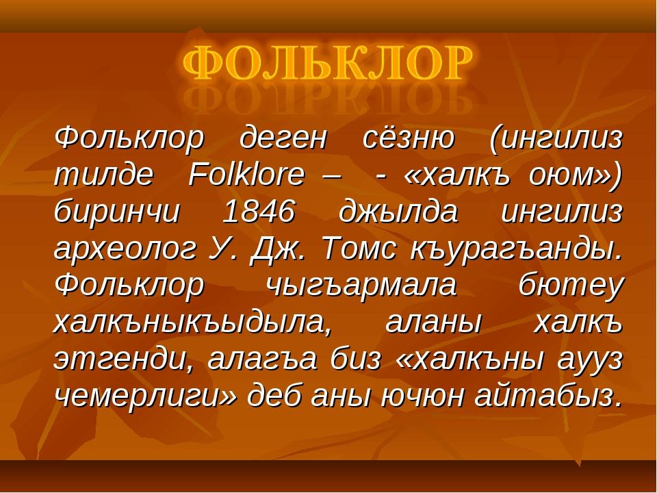 Фольклор деген сёзню (ингилиз тилде Folklore – - «халкъ оюм») биринчи 1846 д...
