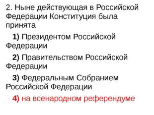 2. Ныне действующая в Российской Федерации Конституция была принята 1)Пр
