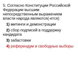 5. Согласно Конституции Российской Федерации высшим непосредственным выражен