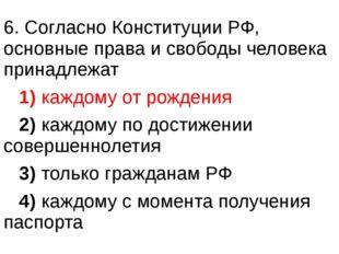 6. Согласно Конституции РФ, основные права и свободы человека принадлежат