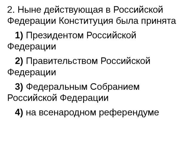 2. Ныне действующая в Российской Федерации Конституция была принята 1)Пр...