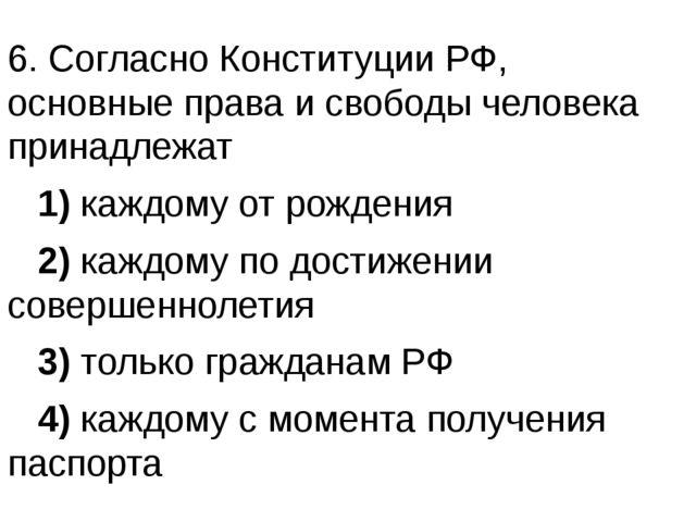 6. Согласно Конституции РФ, основные права и свободы человека принадлежат ...