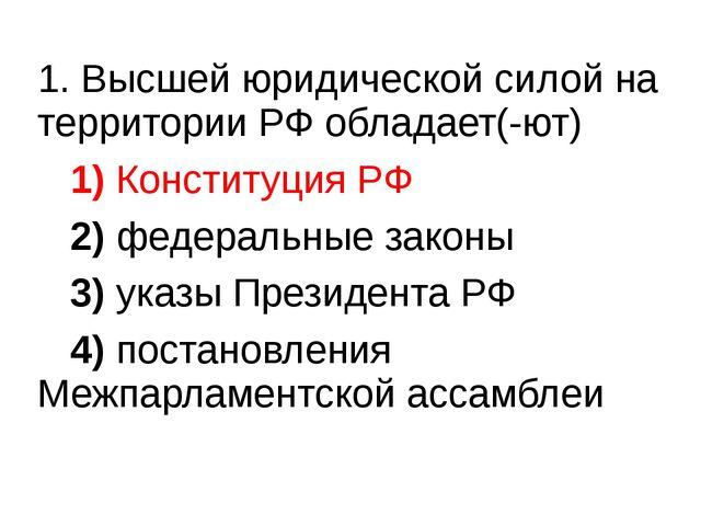 1. Высшей юридической силой на территории РФ обладает(-ют) 1)Конституция...