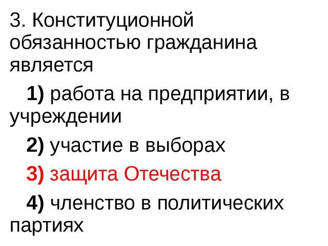 3. Конституционной обязанностью гражданина является 1)работа на предпри...