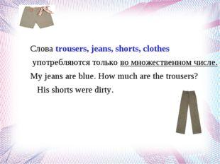 Слова trousers, jeans, shorts, clothes употребляются только во множественном