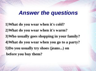 1)What do you wear when it's cold? 2)What do you wear when it's warm? 3)Who u