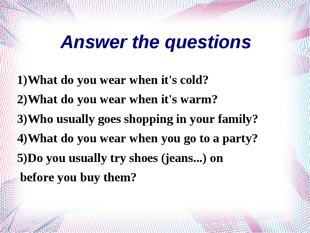 1)What do you wear when it's cold? 2)What do you wear when it's warm? 3)Who u...