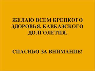 ЖЕЛАЮ ВСЕМ КРЕПКОГО ЗДОРОВЬЯ, КАВКАЗСКОГО ДОЛГОЛЕТИЯ. СПАСИБО ЗА ВНИМАНИЕ!