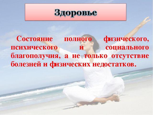 Состояние полного физического, психического и социального благополучия, а не...