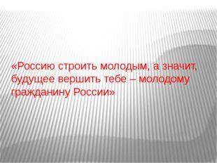 «Россию строить молодым, а значит, будущее вершить тебе – молодому гражданину