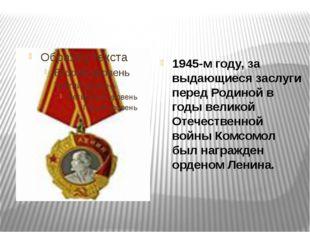 1945-м году, за выдающиеся заслуги перед Родиной в годы великой Отечественно