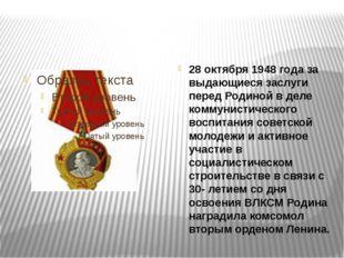 28 октября 1948 года за выдающиеся заслуги перед Родиной в деле коммунистиче