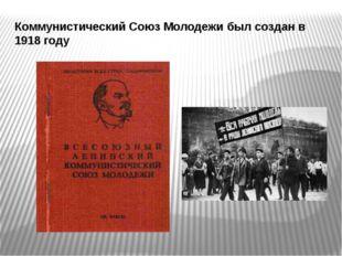 Коммунистический Союз Молодежи был создан в 1918 году