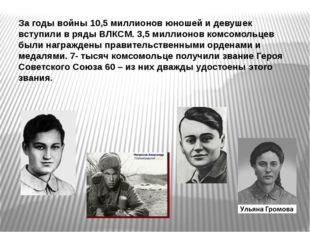 За годы войны 10,5 миллионов юношей и девушек вступили в ряды ВЛКСМ. 3,5 милл