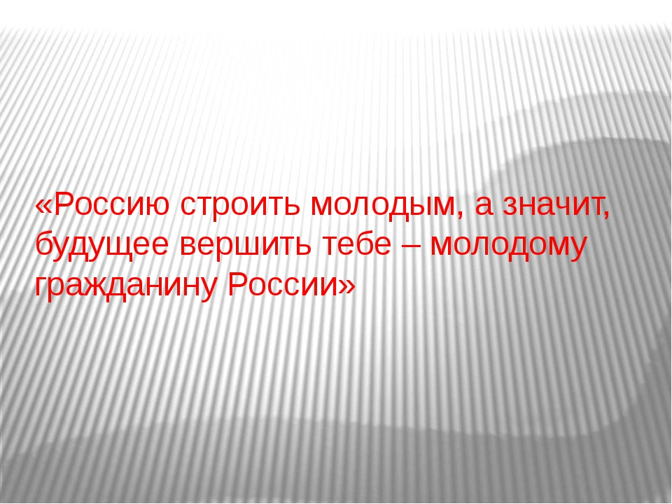 «Россию строить молодым, а значит, будущее вершить тебе – молодому гражданину...