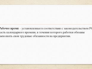 Рабочее время – установленная в соответствии с законодательством РФ часть ка