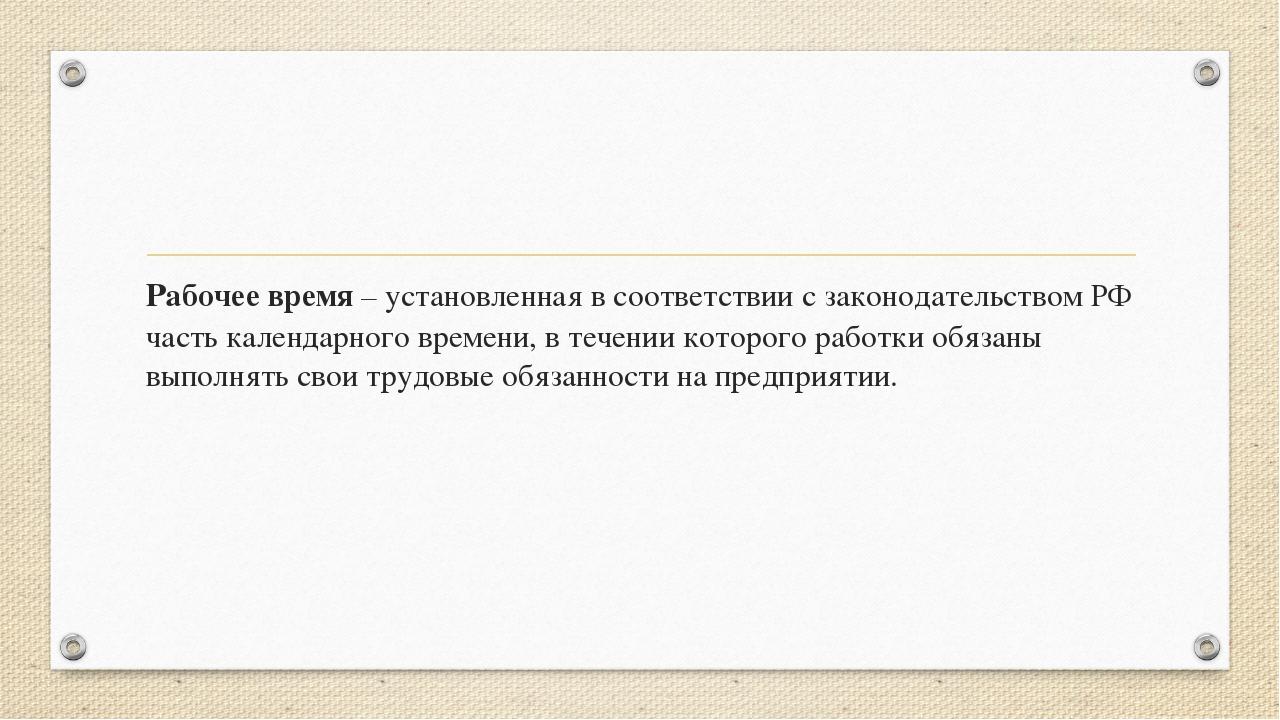 Рабочее время – установленная в соответствии с законодательством РФ часть ка...