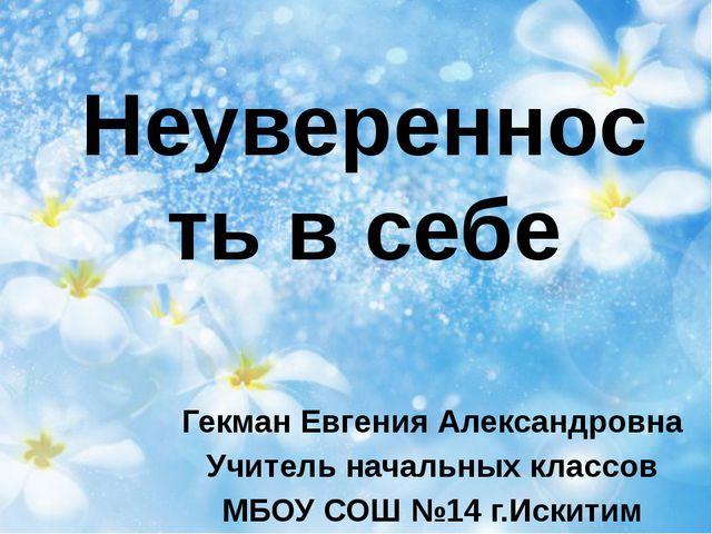 Неуверенность в себе Гекман Евгения Александровна Учитель начальных классов М...