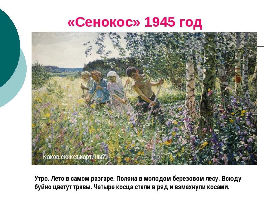 «Сенокос» 1945 год Утро. Лето в самом разгаре. Поляна в молодом березовом лес...