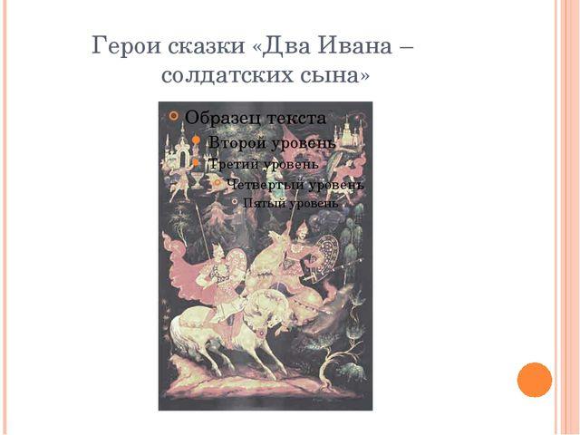 Герои сказки «Два Ивана – солдатских сына»