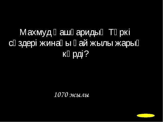 Махмуд Қашқаридың Түркі сөздері жинағы қай жылы жарық көрді? 1070 жылы