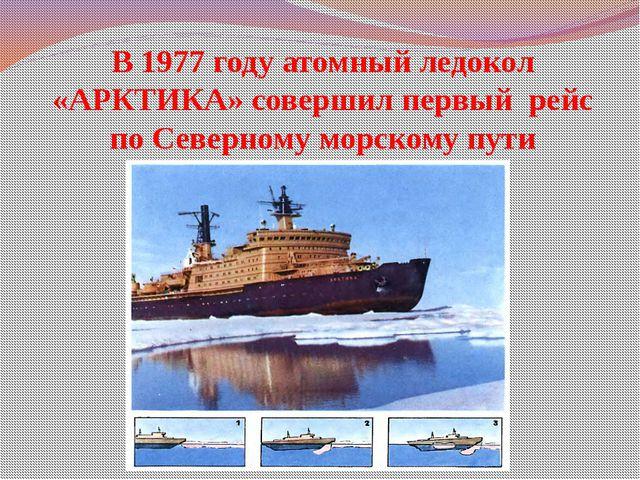 В 1977 году атомный ледокол «АРКТИКА» совершил первый рейс по Северному морск...