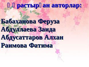 Құрастырған авторлар: Бабаханова Феруза Абдуллаева Заида Абдусаттаров Алхан